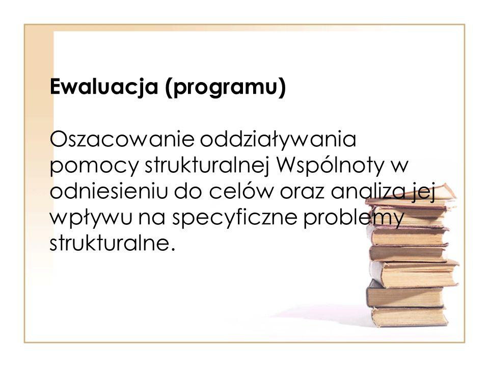 Ewaluacja (programu) Oszacowanie oddziaływania pomocy strukturalnej Wspólnoty w odniesieniu do celów oraz analiza jej wpływu na specyficzne problemy strukturalne.
