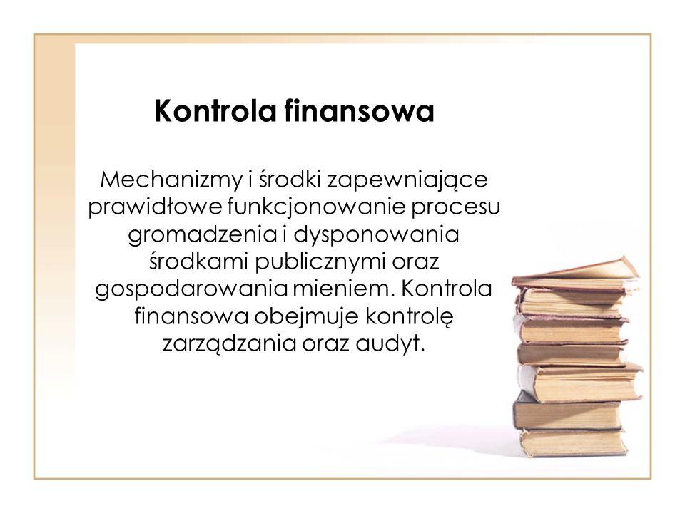 Kontrola finansowa Mechanizmy i środki zapewniające prawidłowe funkcjonowanie procesu gromadzenia i dysponowania środkami publicznymi oraz gospodarowania mieniem.