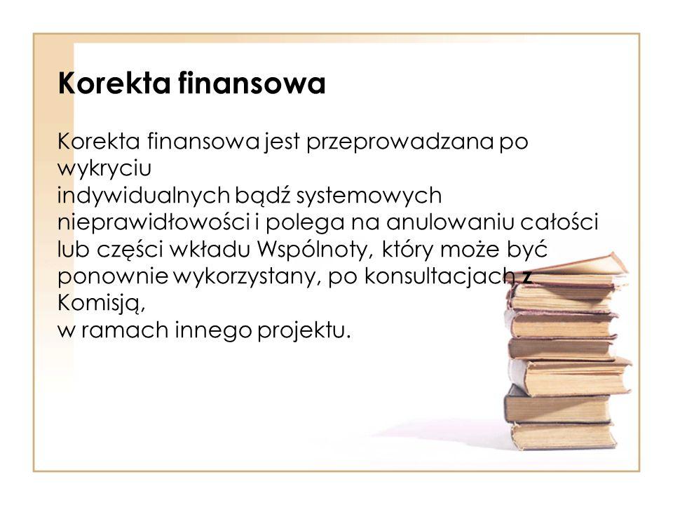 Korekta finansowa Korekta finansowa jest przeprowadzana po wykryciu indywidualnych bądź systemowych nieprawidłowości i polega na anulowaniu całości lub części wkładu Wspólnoty, który może być ponownie wykorzystany, po konsultacjach z Komisją, w ramach innego projektu.