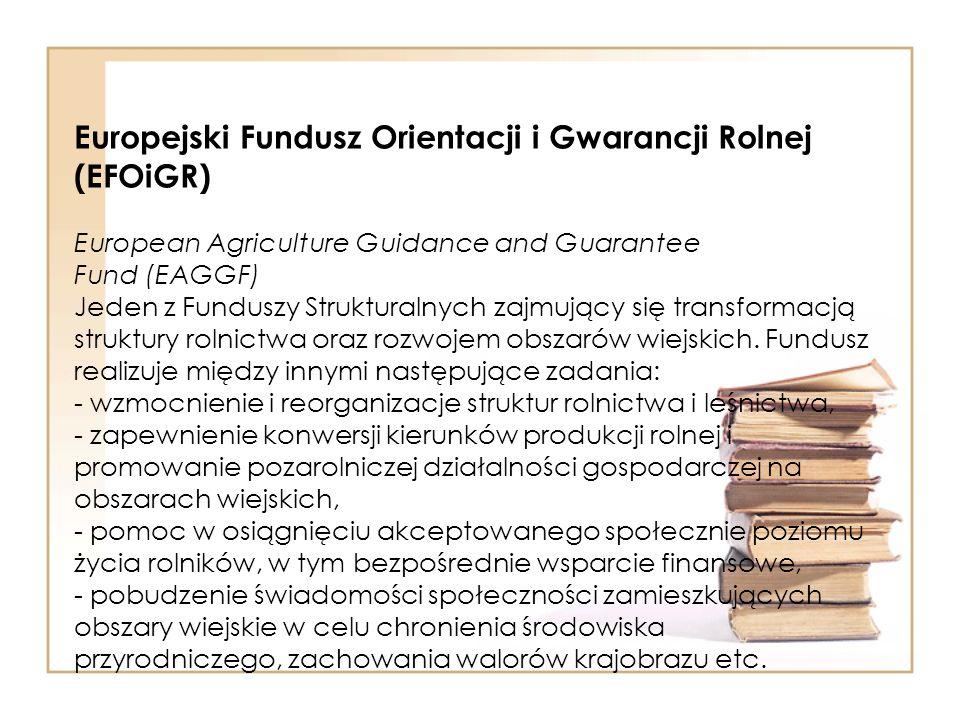 Europejski Fundusz Orientacji i Gwarancji Rolnej (EFOiGR) European Agriculture Guidance and Guarantee Fund (EAGGF) Jeden z Funduszy Strukturalnych zajmujący się transformacją struktury rolnictwa oraz rozwojem obszarów wiejskich.