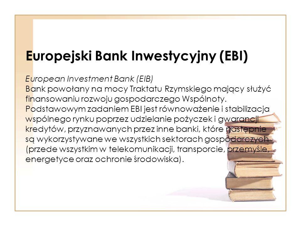 Europejski Bank Inwestycyjny (EBI) European Investment Bank (EIB) Bank powołany na mocy Traktatu Rzymskiego mający służyć finansowaniu rozwoju gospodarczego Wspólnoty.