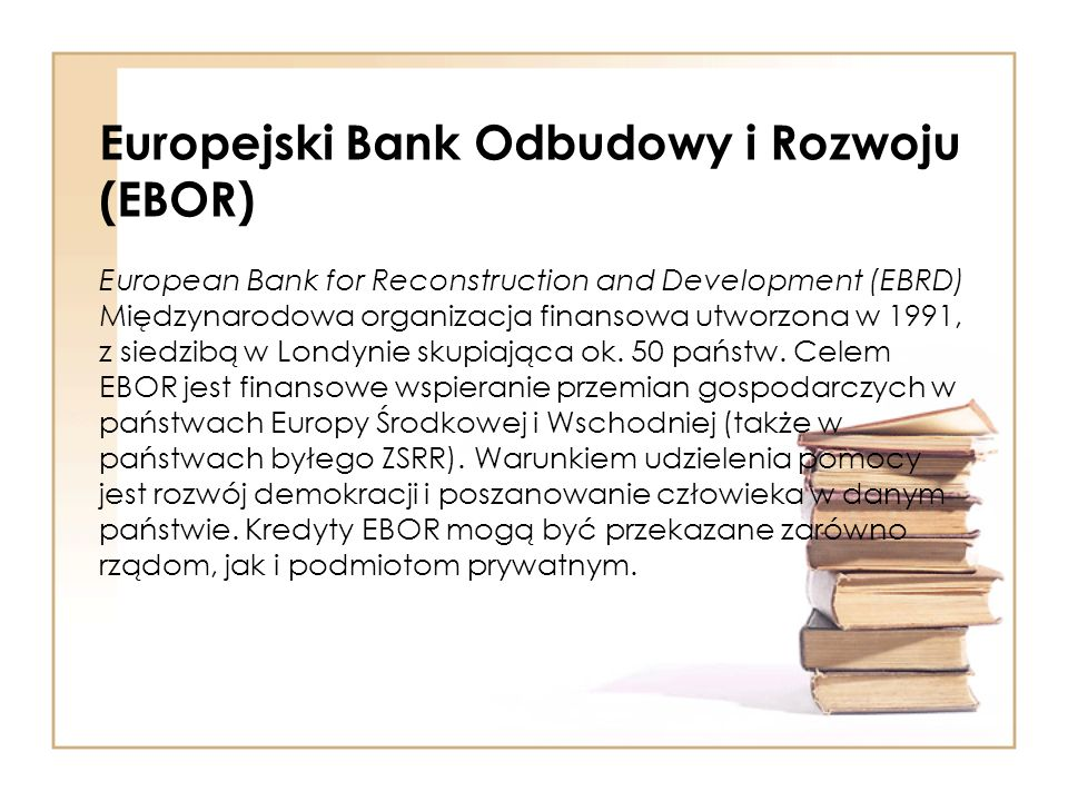 Europejski Bank Odbudowy i Rozwoju (EBOR) European Bank for Reconstruction and Development (EBRD) Międzynarodowa organizacja finansowa utworzona w 1991, z siedzibą w Londynie skupiająca ok.