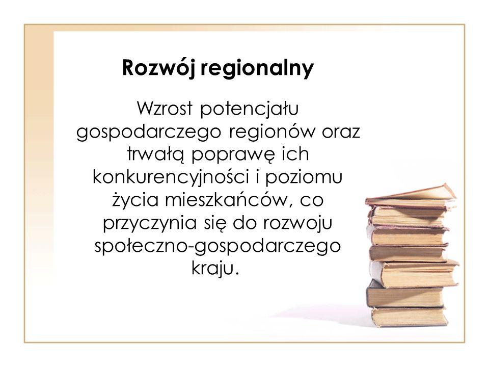 Rozwój regionalny Wzrost potencjału gospodarczego regionów oraz trwałą poprawę ich konkurencyjności i poziomu życia mieszkańców, co przyczynia się do rozwoju społeczno-gospodarczego kraju.