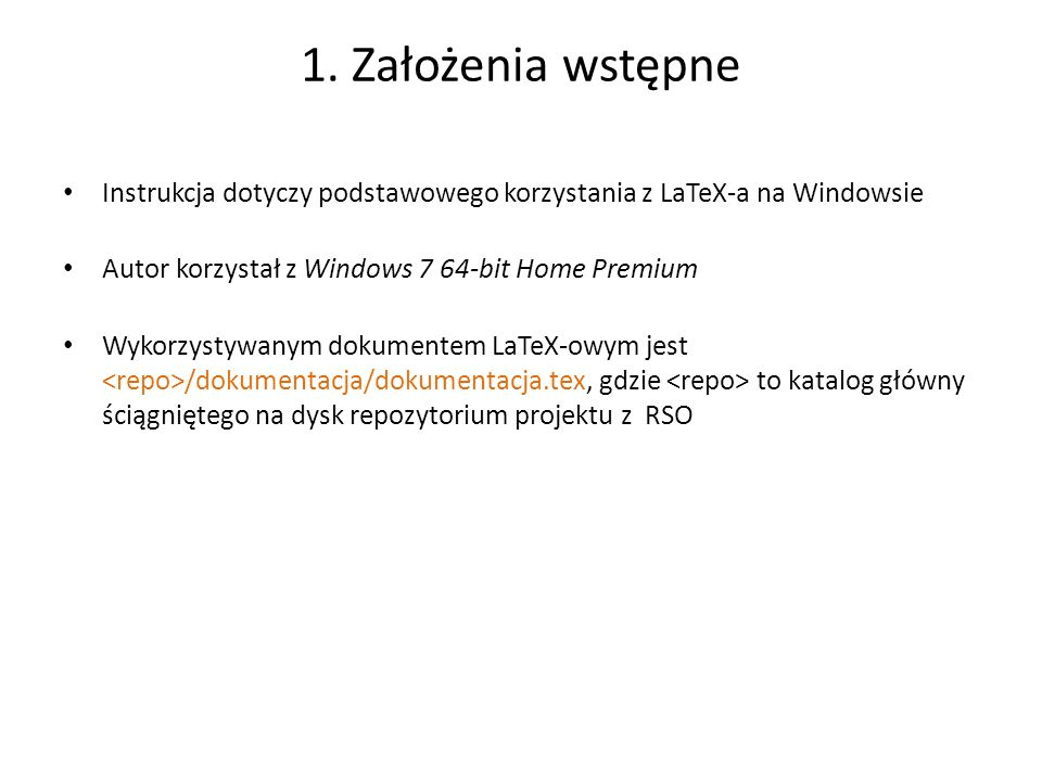 1. Założenia wstępne Instrukcja dotyczy podstawowego korzystania z LaTeX-a na Windowsie. Autor korzystał z Windows 7 64-bit Home Premium.