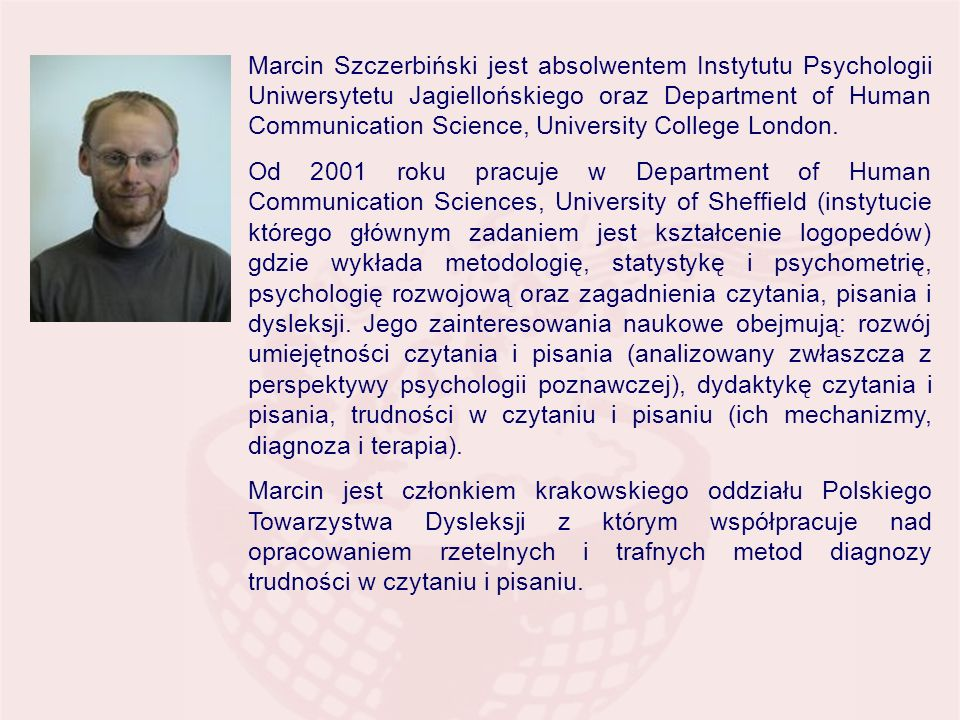Marcin Szczerbiński jest absolwentem Instytutu Psychologii Uniwersytetu Jagiellońskiego oraz Department of Human Communication Science, University College London.