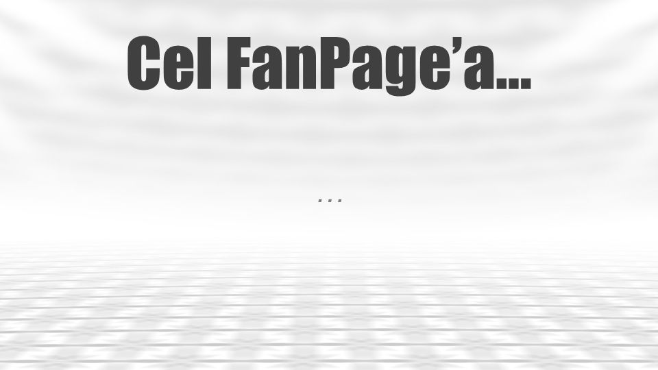 Cel FanPage'a… …
