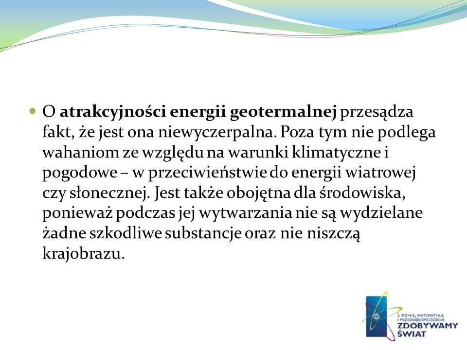 O atrakcyjności energii geotermalnej przesądza fakt, że jest ona niewyczerpalna.