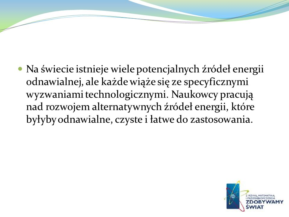 Na świecie istnieje wiele potencjalnych źródeł energii odnawialnej, ale każde wiąże się ze specyficznymi wyzwaniami technologicznymi.