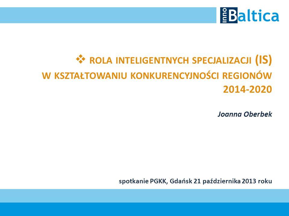 rola inteligentnych specjalizacji (IS) w kształtowaniu konkurencyjności regionów 2014-2020 Joanna Oberbek spotkanie PGKK, Gdańsk 21 października 2013 roku