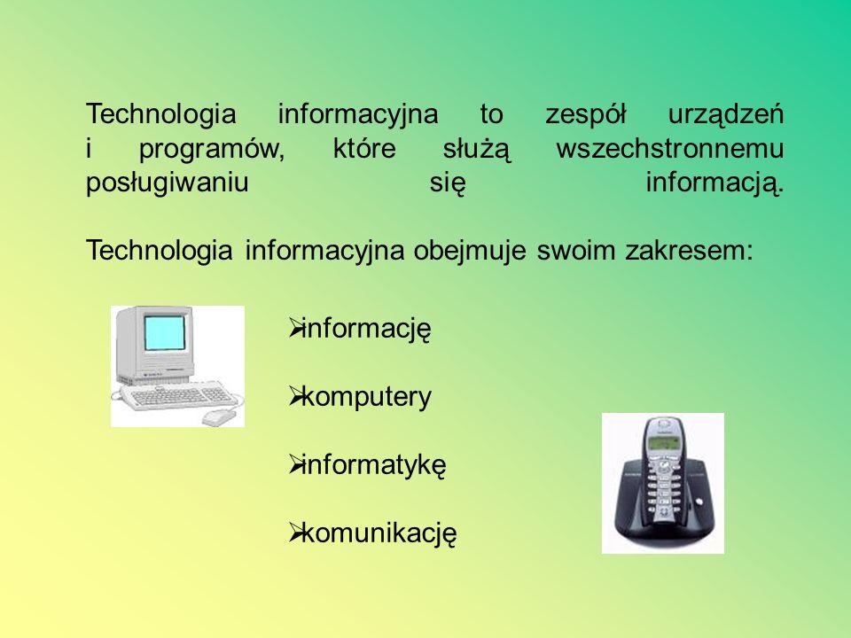 Technologia informacyjna to zespół urządzeń i programów, które służą wszechstronnemu posługiwaniu się informacją. Technologia informacyjna obejmuje swoim zakresem: