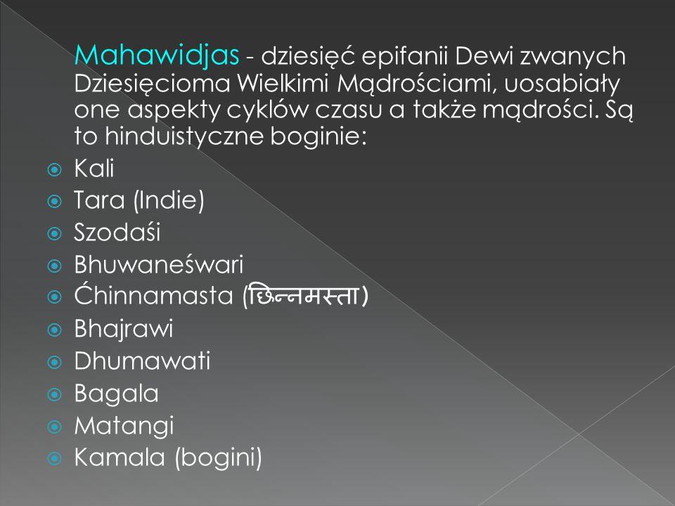 Mahawidjas - dziesięć epifanii Dewi zwanych Dziesięcioma Wielkimi Mądrościami, uosabiały one aspekty cyklów czasu a także mądrości. Są to hinduistyczne boginie: