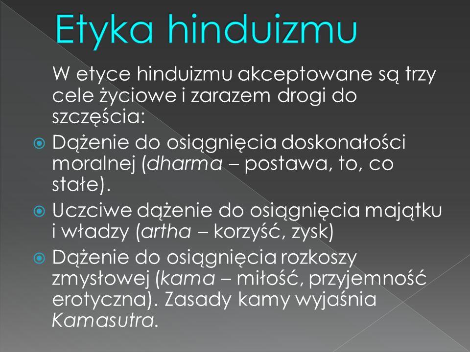 Etyka hinduizmu W etyce hinduizmu akceptowane są trzy cele życiowe i zarazem drogi do szczęścia: