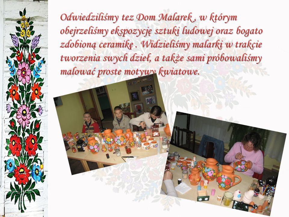Odwiedziliśmy tez Dom Malarek , w którym obejrzeliśmy ekspozycję sztuki ludowej oraz bogato zdobioną ceramikę .
