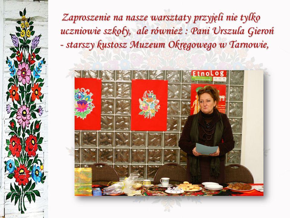 Zaproszenie na nasze warsztaty przyjęli nie tylko uczniowie szkoły, ale również : Pani Urszula Gieroń - starszy kustosz Muzeum Okręgowego w Tarnowie,