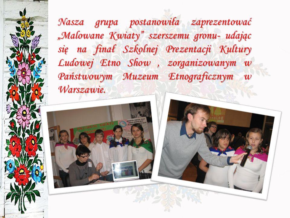 """Nasza grupa postanowiła zaprezentować """"Malowane Kwiaty szerszemu gronu- udając się na finał Szkolnej Prezentacji Kultury Ludowej Etno Show , zorganizowanym w Państwowym Muzeum Etnograficznym w Warszawie."""