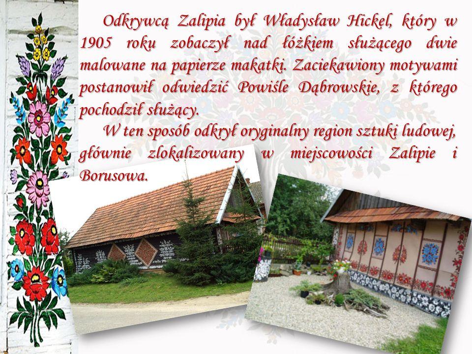 Odkrywcą Zalipia był Władysław Hickel, który w 1905 roku zobaczył nad łóżkiem służącego dwie malowane na papierze makatki. Zaciekawiony motywami postanowił odwiedzić Powiśle Dąbrowskie, z którego pochodził służący.