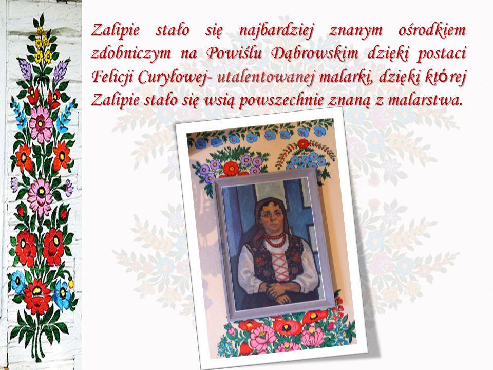Zalipie stało się najbardziej znanym ośrodkiem zdobniczym na Powiślu Dąbrowskim dzięki postaci Felicji Curyłowej- utalentowanej malarki, dzięki której Zalipie stało się wsią powszechnie znaną z malarstwa.
