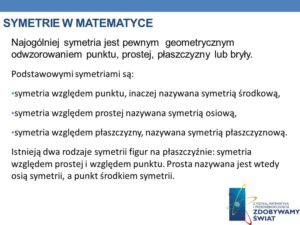 Symetrie w matematyce Najogólniej symetria jest pewnym geometrycznym odwzorowaniem punktu, prostej, płaszczyzny lub bryły.