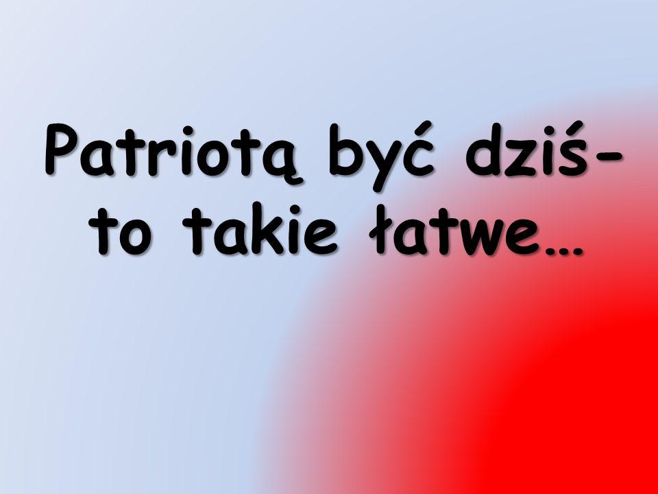 Patriotą być dziś- to takie łatwe…