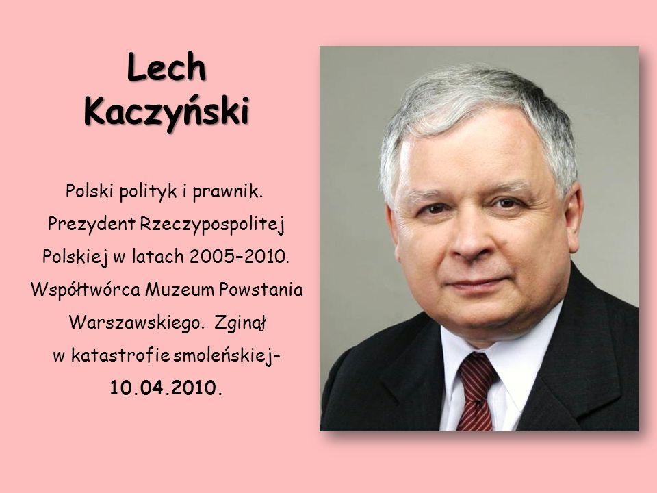 Lech Kaczyński Polski polityk i prawnik. Prezydent Rzeczypospolitej Polskiej w latach 2005–2010. Współtwórca Muzeum Powstania.
