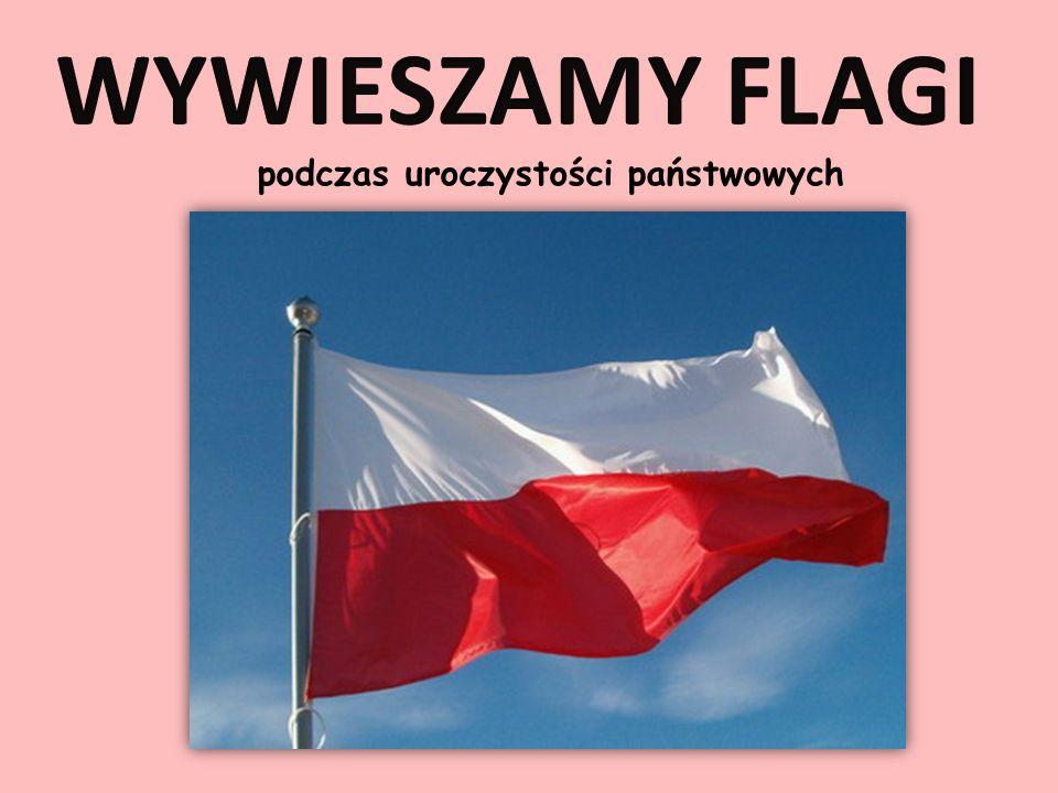WYWIESZAMY FLAGI podczas uroczystości państwowych