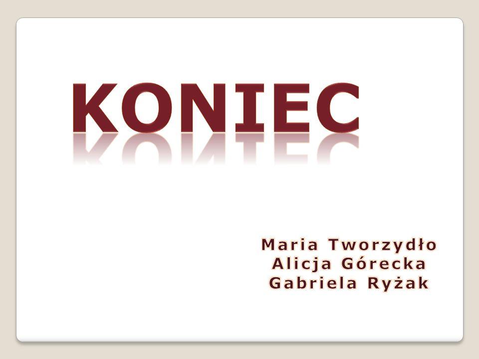 koniec Maria Tworzydło Alicja Górecka Gabriela Ryżak
