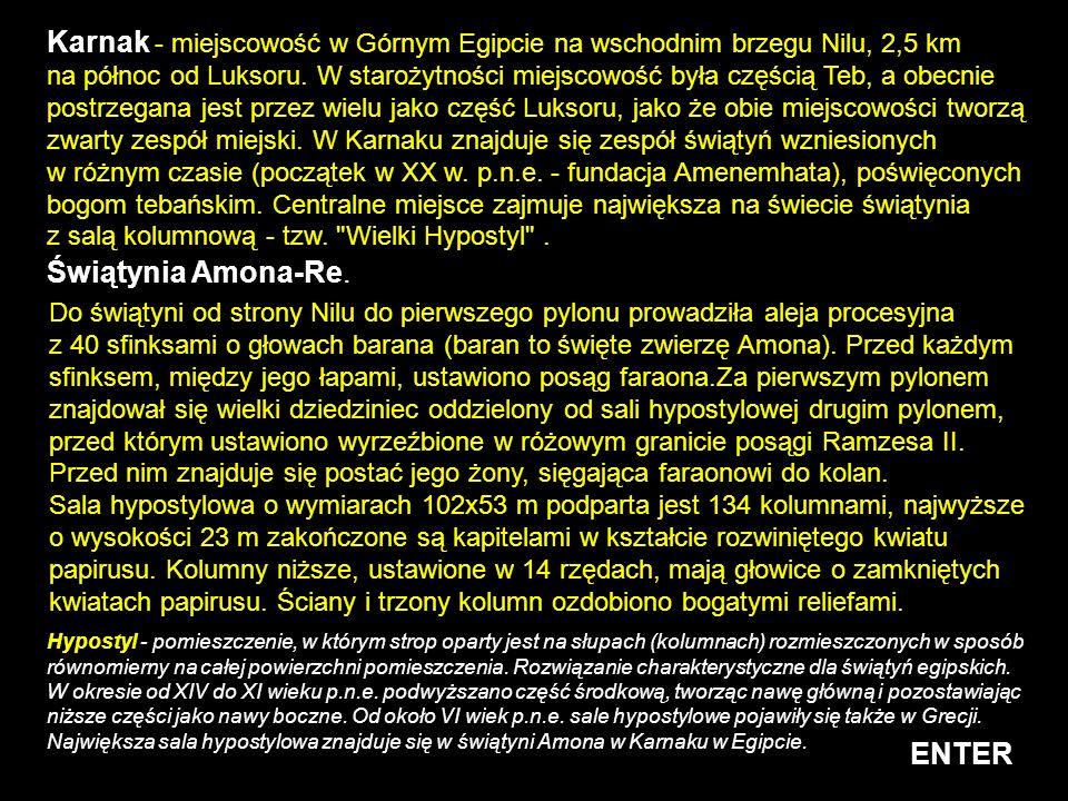 Karnak - miejscowość w Górnym Egipcie na wschodnim brzegu Nilu, 2,5 km na północ od Luksoru. W starożytności miejscowość była częścią Teb, a obecnie postrzegana jest przez wielu jako część Luksoru, jako że obie miejscowości tworzą zwarty zespół miejski. W Karnaku znajduje się zespół świątyń wzniesionych w różnym czasie (początek w XX w. p.n.e. - fundacja Amenemhata), poświęconych bogom tebańskim. Centralne miejsce zajmuje największa na świecie świątynia z salą kolumnową - tzw. Wielki Hypostyl .