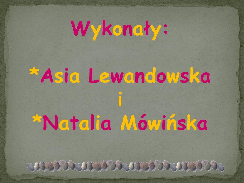 Wykonały: *Asia Lewandowska i *Natalia Mówińska