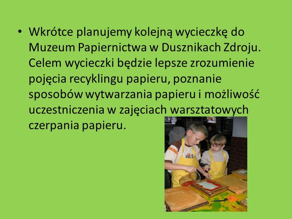 Wkrótce planujemy kolejną wycieczkę do Muzeum Papiernictwa w Dusznikach Zdroju.