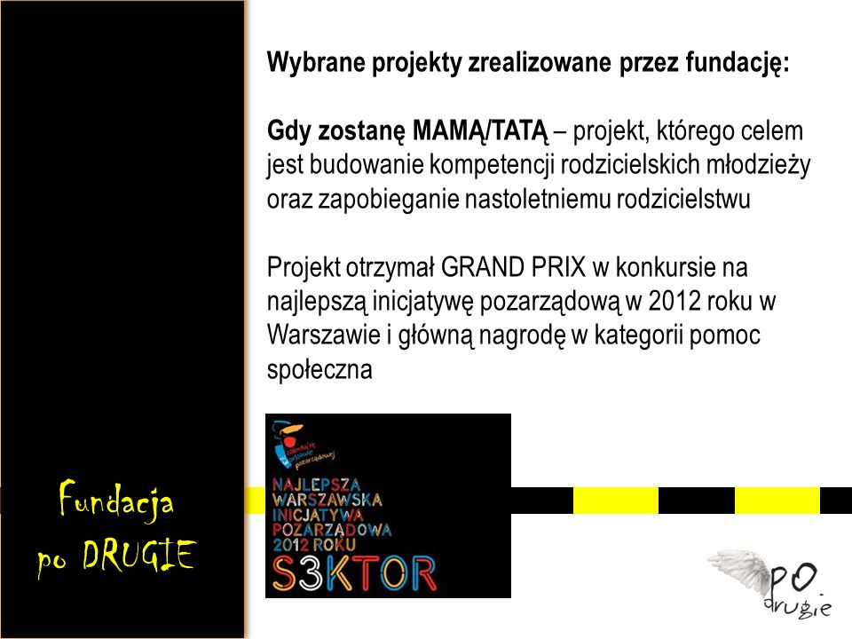 Wybrane projekty zrealizowane przez fundację: Gdy zostanę MAMĄ/TATĄ – projekt, którego celem jest budowanie kompetencji rodzicielskich młodzieży oraz zapobieganie nastoletniemu rodzicielstwu Projekt otrzymał GRAND PRIX w konkursie na najlepszą inicjatywę pozarządową w 2012 roku w Warszawie i główną nagrodę w kategorii pomoc społeczna