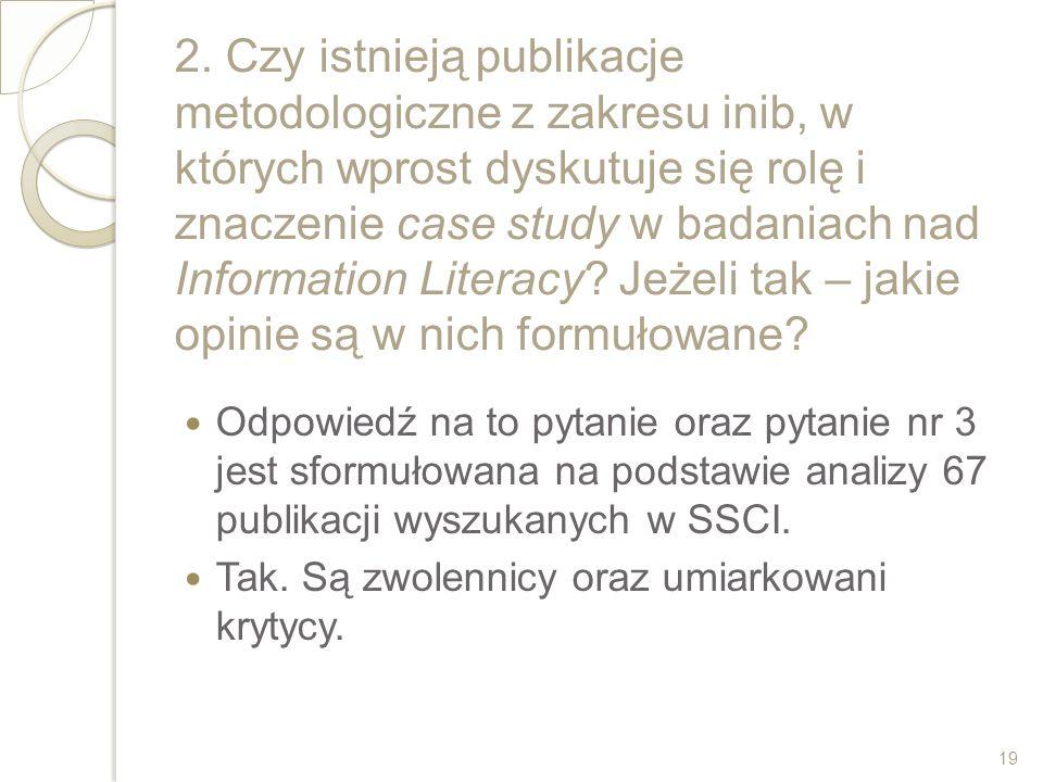 2. Czy istnieją publikacje metodologiczne z zakresu inib, w których wprost dyskutuje się rolę i znaczenie case study w badaniach nad Information Literacy Jeżeli tak – jakie opinie są w nich formułowane