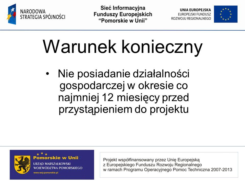 Warunek konieczny Nie posiadanie działalności gospodarczej w okresie co najmniej 12 miesięcy przed przystąpieniem do projektu.