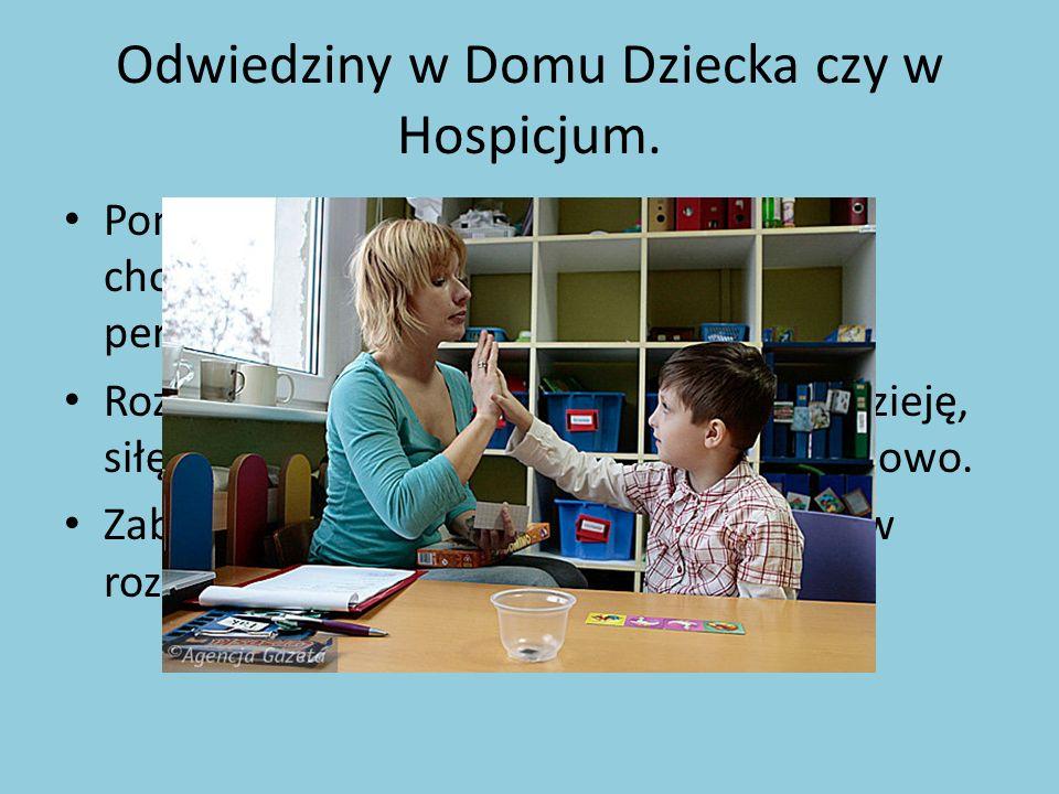 Odwiedziny w Domu Dziecka czy w Hospicjum.