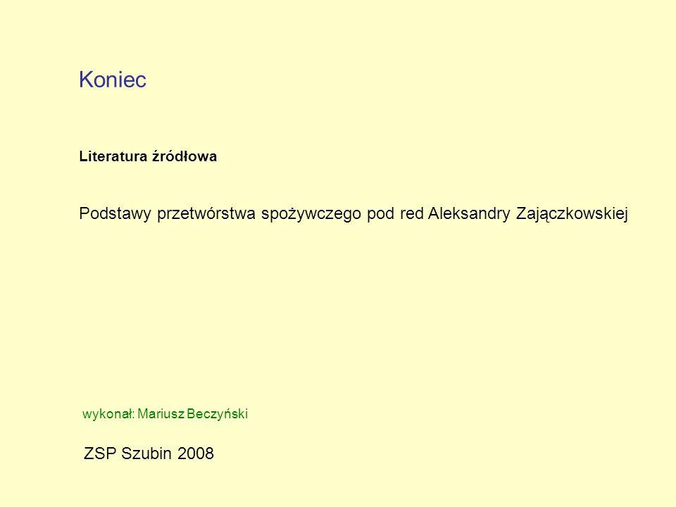 Koniec Literatura źródłowa. Podstawy przetwórstwa spożywczego pod red Aleksandry Zajączkowskiej. wykonał: Mariusz Beczyński.