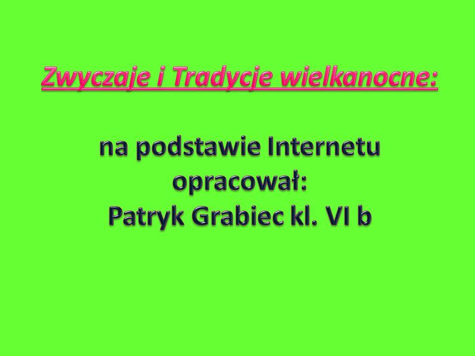 Zwyczaje i Tradycje wielkanocne: na podstawie Internetu opracował: Patryk Grabiec kl. VI b