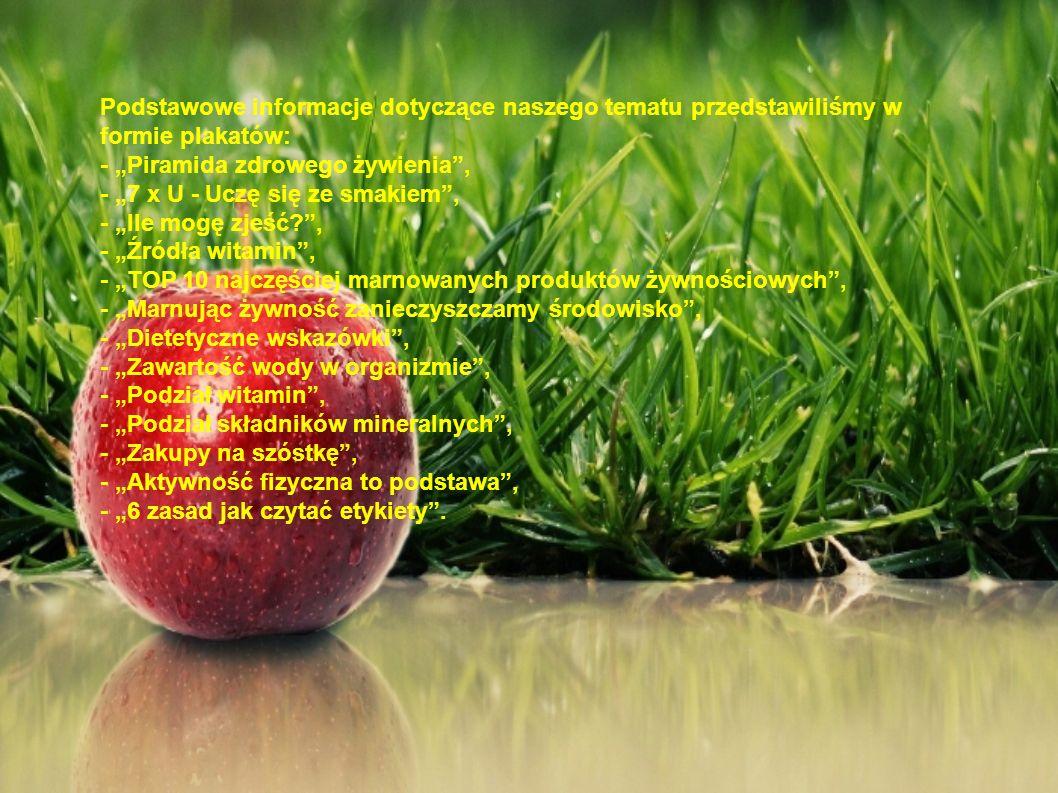 """Podstawowe informacje dotyczące naszego tematu przedstawiliśmy w formie plakatów: - """"Piramida zdrowego żywienia , - """"7 x U - Uczę się ze smakiem , - """"Ile mogę zjeść , - """"Źródła witamin , - """"TOP 10 najczęściej marnowanych produktów żywnościowych , - """"Marnując żywność zanieczyszczamy środowisko , - """"Dietetyczne wskazówki , - """"Zawartość wody w organizmie , - """"Podział witamin , - """"Podział składników mineralnych , - """"Zakupy na szóstkę , - """"Aktywność fizyczna to podstawa , - """"6 zasad jak czytać etykiety ."""