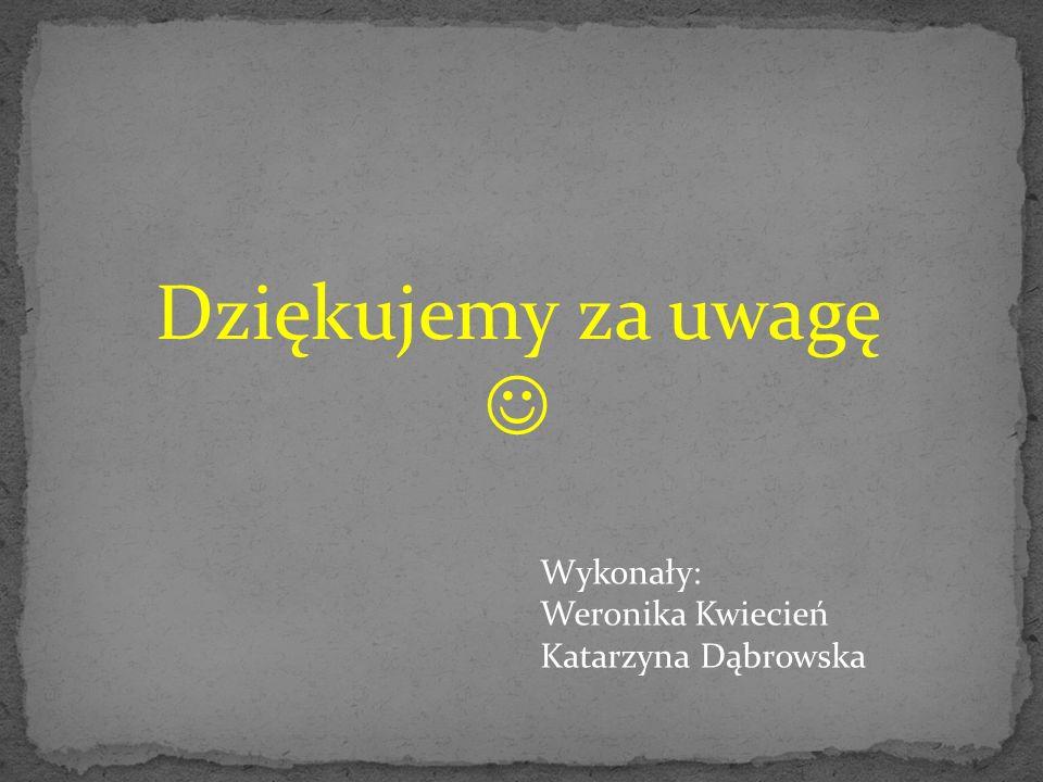 Dziękujemy za uwagę  Wykonały: Weronika Kwiecień Katarzyna Dąbrowska