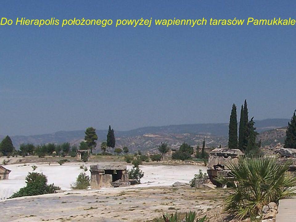 Do Hierapolis położonego powyżej wapiennych tarasów Pamukkale…