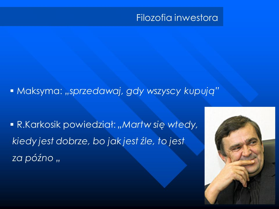 """Filozofia inwestoraMaksyma: """"sprzedawaj, gdy wszyscy kupują R.Karkosik powiedział: """"Martw się wtedy,"""