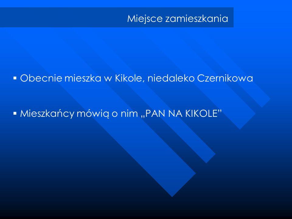 Miejsce zamieszkania Obecnie mieszka w Kikole, niedaleko Czernikowa.