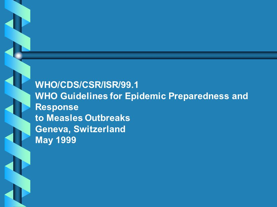 WHO/CDS/CSR/ISR/99.1 WHO Guidelines for Epidemic Preparedness and Response. to Measles Outbreaks. Geneva, Switzerland.