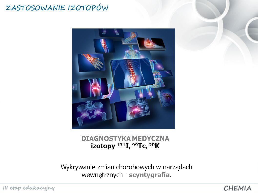 DIAGNOSTYKA MEDYCZNA izotopy 131I, 99Tc, 20K