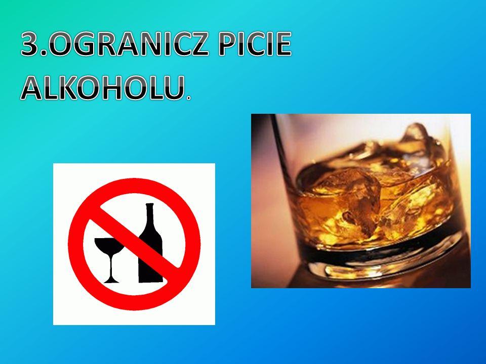 3.OGRANICZ PICIE ALKOHOLU.