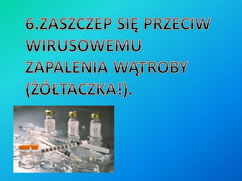 6.ZASZCZEP SIĘ PRZECIW WIRUSOWEMU ZAPALENIA WĄTROBY (ŻÓŁTACZKA!).