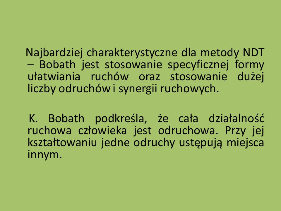Najbardziej charakterystyczne dla metody NDT – Bobath jest stosowanie specyficznej formy ułatwiania ruchów oraz stosowanie dużej liczby odruchów i synergii ruchowych.
