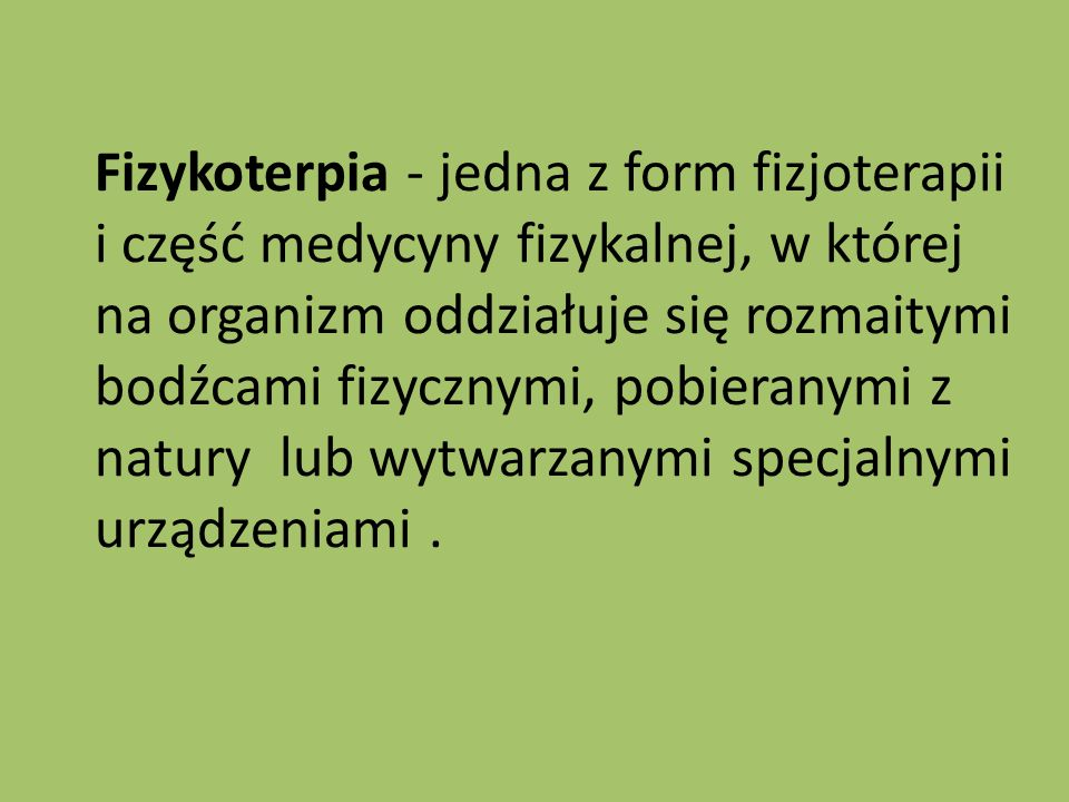 Fizykoterpia - jedna z form fizjoterapii i część medycyny fizykalnej, w której na organizm oddziałuje się rozmaitymi bodźcami fizycznymi, pobieranymi z natury lub wytwarzanymi specjalnymi urządzeniami .
