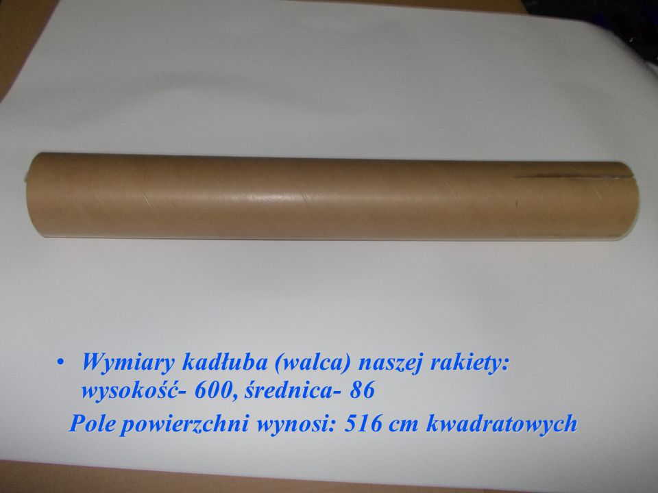 Wymiary kadłuba (walca) naszej rakiety: wysokość- 600, średnica- 86