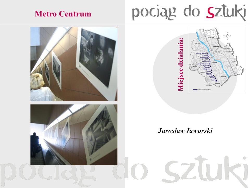 Metro Centrum Miejsce działania: Jarosław Jaworski