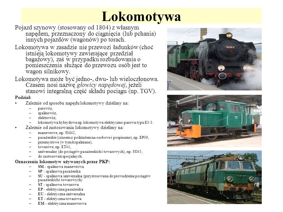 Lokomotywa Pojazd szynowy (stosowany od 1804) z własnym napędem, przeznaczony do ciągnięcia (lub pchania) innych pojazdów (wagonów) po torach.