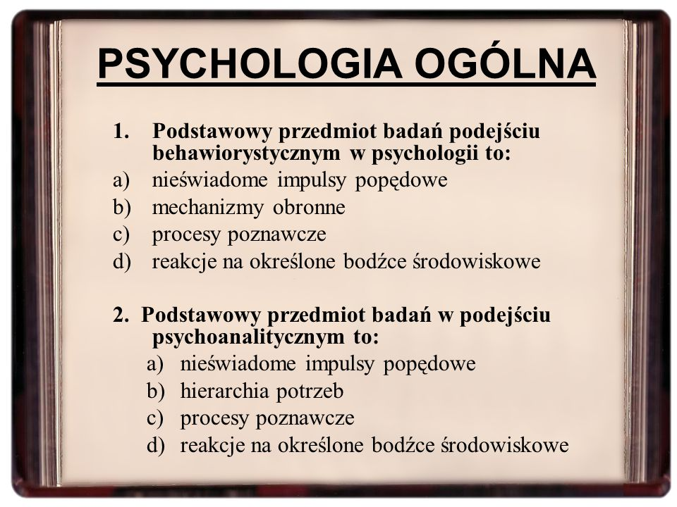 PSYCHOLOGIA OGÓLNA Podstawowy przedmiot badań podejściu behawiorystycznym w psychologii to: nieświadome impulsy popędowe.